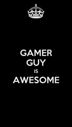 Poster: GAMER GUY IS AWESOME