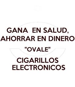 """Poster: GANA  EN SALUD, AHORRAR EN DINERO """"OVALE"""" CIGARILLOS  ELECTRONICOS"""