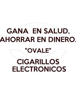 """Poster: GANA  EN SALUD, AHORRAR EN DINERO. """"OVALE"""" CIGARILLOS  ELECTRONICOS"""