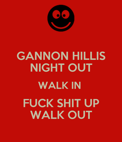Poster: GANNON HILLIS NIGHT OUT WALK IN  FUCK SHIT UP WALK OUT