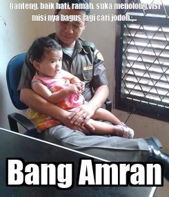 Poster: Ganteng, baik hati, ramah, suka menolong,visi misi nya bagus,lagi cari jodoh..... Bang Amran