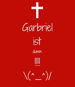 Poster: Garbriel ist dumm !!!! \(^_^)/