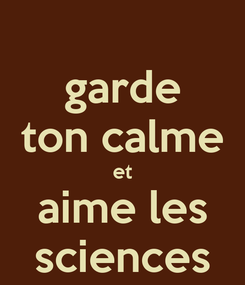 Poster: garde ton calme et aime les sciences