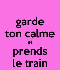 Poster: garde ton calme et prends le train