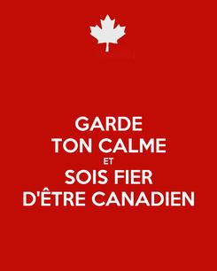 Poster: GARDE TON CALME ET SOIS FIER D'ÊTRE CANADIEN
