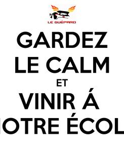 Poster: GARDEZ LE CALM ET VINIR Á  NOTRE ÉCOLE