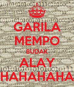 Poster: GARILA MEMPO BUDAK ALAY HAHAHAHA
