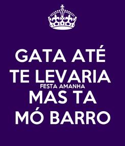 Poster: GATA ATÉ  TE LEVARIA  FESTA AMANHA MAS TA MÓ BARRO