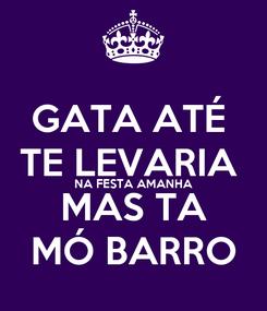 Poster: GATA ATÉ  TE LEVARIA  NA FESTA AMANHA MAS TA MÓ BARRO