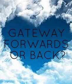 Poster: GATEWAY FORWARDS  OR BACK?