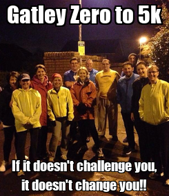 Poster: Gatley Zero to 5k If it doesn't challenge you, it doesn't change you!!