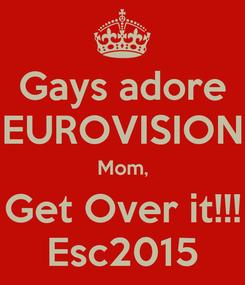 Poster: Gays adore EUROVISION Mom, Get Over it!!! Esc2015
