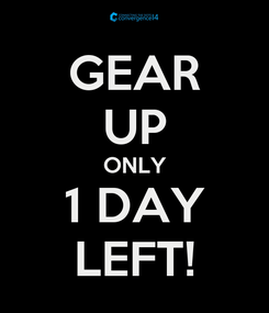 Poster: GEAR UP ONLY 1 DAY LEFT!