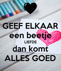 Poster: GEEF ELKAAR een beetje LIEFDE dan komt ALLES GOED
