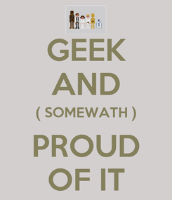 Poster: GEEK AND ( SOMEWATH ) PROUD OF IT