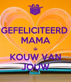 Poster: GEFELICITEERD  MAMA § KOUW VAN JOUW