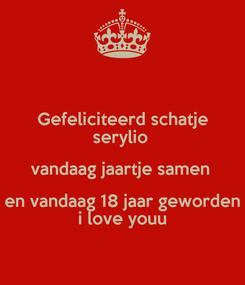 Poster: Gefeliciteerd schatje serylio  vandaag jaartje samen  en vandaag 18 jaar geworden i love youu