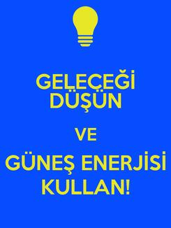 Poster: GELECEĞİ DÜŞÜN VE GÜNEŞ ENERJİSİ KULLAN!