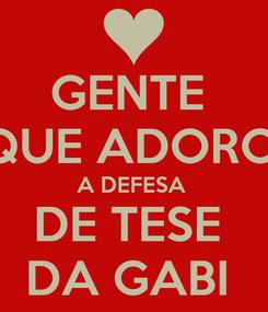 Poster: GENTE  QQUE ADOROU  A DEFESA  DE TESE  DA GABI