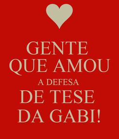 Poster: GENTE  QUE AMOU A DEFESA  DE TESE  DA GABI!