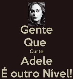 Poster: Gente Que  Curte Adele É outro Nível!