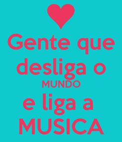 Poster: Gente que desliga o MUNDO e liga a  MUSICA
