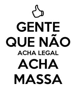 Poster: GENTE QUE NÃO ACHA LEGAL ACHA MASSA