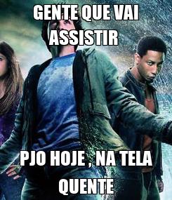 Poster: GENTE QUE VAI ASSISTIR  PJO HOJE , NA TELA QUENTE