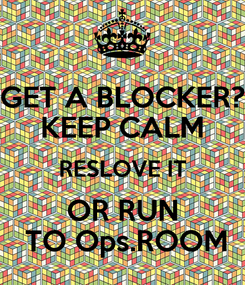 Poster: GET A BLOCKER? KEEP CALM RESLOVE IT OR RUN  TO Ops.ROOM
