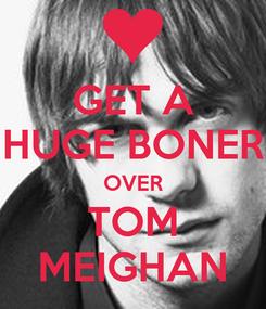 Poster: GET A HUGE BONER OVER TOM MEIGHAN