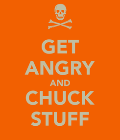 Poster: GET ANGRY AND CHUCK STUFF