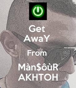 Poster: Get  AwaY  From  Màn$ôùR AKHTOH
