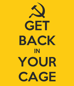 Poster: GET BACK IN YOUR CAGE