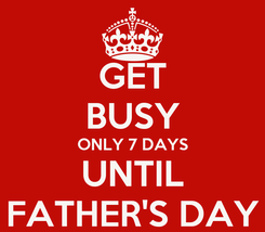 Poster: GET BUSY ONLY 7 DAYS UNTIL FATHER'S DAY