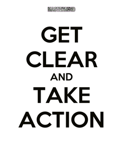 Poster: GET CLEAR AND TAKE ACTION