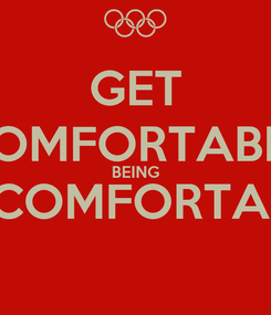 Poster: GET COMFORTABLE BEING UNCOMFORTABLE
