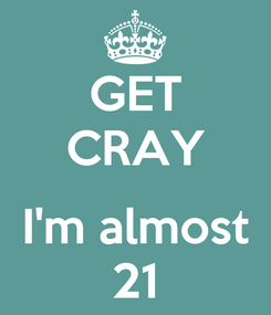 Poster: GET CRAY  I'm almost 21