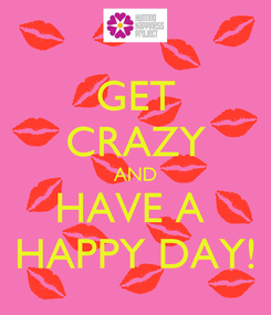 Poster: GET CRAZY AND HAVE A  HAPPY DAY!