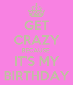 Poster: GET CRAZY BECAUSE  IT'S MY BIRTHDAY
