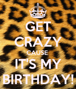 Poster: GET CRAZY CAUSE  IT'S MY BIRTHDAY!