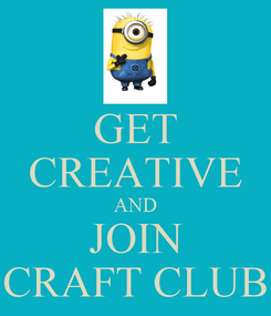 Poster: GET CREATIVE AND JOIN CRAFT CLUB