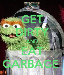 Poster: GET DIRTY AND EAT GARBAGE