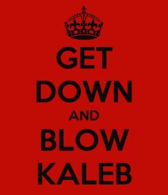Poster: GET DOWN AND BLOW KALEB