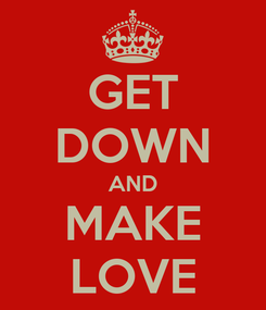 Poster: GET DOWN AND MAKE LOVE