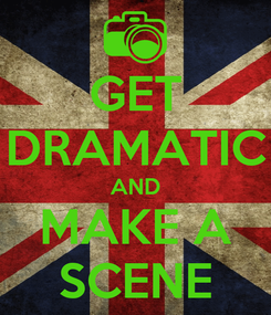 Poster: GET DRAMATIC AND MAKE A SCENE