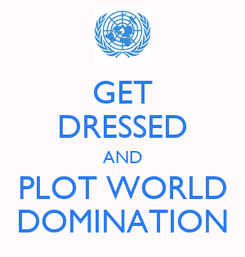 Poster: GET DRESSED AND PLOT WORLD DOMINATION