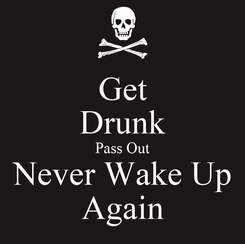 Poster: Get Drunk Pass Out Never Wake Up Again