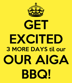 Poster: GET EXCITED 3 MORE DAYS til our OUR AIGA BBQ!