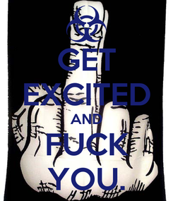 Poster: GET EXCITED AND FUCK YOU.