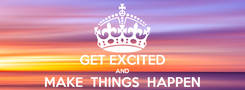Poster:  GET EXCITED AND MAKE  THINGS  HAPPEN